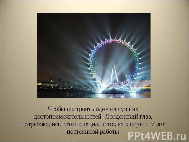 Чтобы построить одну из лучших достопримечательностей- Лондонский глаз, потребовались сотни специалистов из 5 стран и 7 лет постоянной работы Чтобы построить одну из лучших достопримечательностей- Лондонский глаз, потребовались сотни специалистов из…