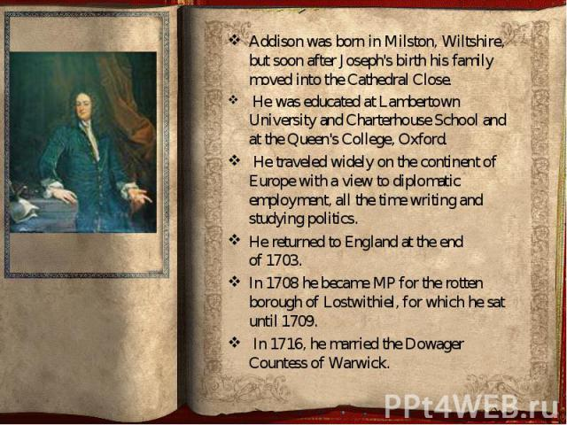 Addison was born in Milston, Wiltshire, but soon after Joseph's birth his family moved into the Cathedral Close. Addison was born in Milston, Wiltshire, but soon after Joseph's birth his family moved into the Cathedral Close. &nb…