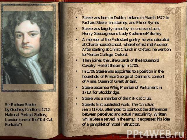 Steele was born in Dublin, Ireland in March 1672 to Richard Steele, an attorney, and Elinor Symes. Steele was born in Dublin, Ireland in March 1672 to Richard Steele, an attorney, and Elinor Symes. Steele was largely ra…