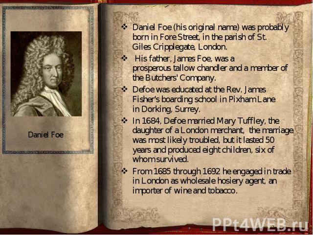 Daniel Foe (his original name) was probably born in Fore Street, in the parish of St. Giles Cripplegate, London. Daniel Foe (his original name) was probably born in Fore Street, in the parish of St. Giles Crip…