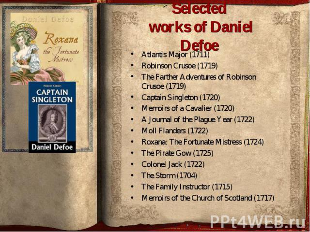 Atlantis Major (1711) Robinson Crusoe (1719) The Farther Adventures of Robinson Crusoe (1719) Captain Singleton (1720) Memoirs of a Cavalier (1720) A Journal of the Plague Year (1722) Moll Flanders (1722) Roxana: The Fo…