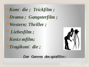 Der Genres des spielfilm : Komӧdie ; Trickfilm ; Drama ; Gangsterfilm ; Western;