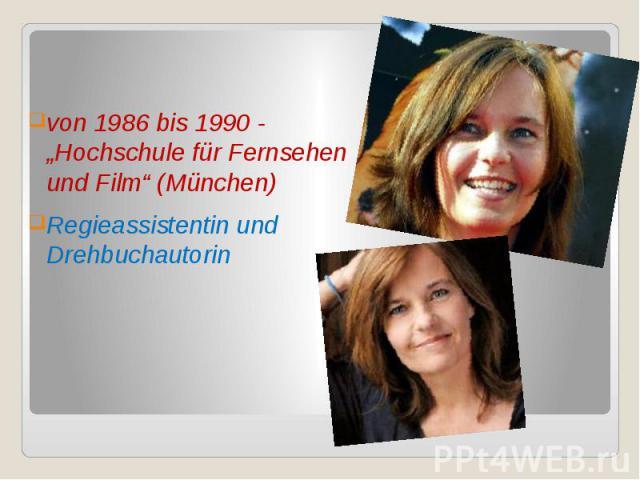"""von 1986 bis 1990 - """"Hochschule für Fernsehen und Film"""" (München) von 1986 bis 1990 - """"Hochschule für Fernsehen und Film"""" (München) Regieassistentin und Drehbuchautorin"""