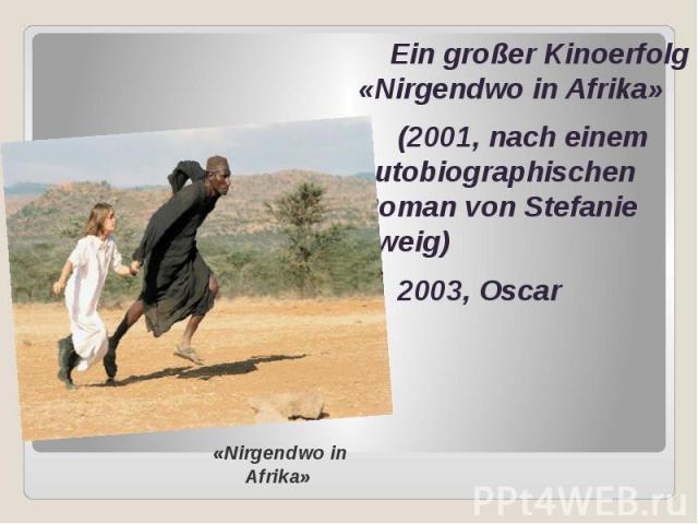 Ein großer Kinoerfolg «Nirgendwo in Afrika» Ein großer Kinoerfolg «Nirgendwo in Afrika» (2001, nach einem autobiographischen Roman von Stefanie Zweig) 2003, Oscar