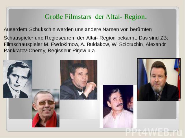 Große Filmstars der Altai- Region. Auserdem Schukschin werden uns andere Namen von berümten Schauspieler und Regieseuren der Altai- Region bekannt. Das sind ZB: Filmschauspieler M. Ewdokimow, A. Buldakow, W. Solotuchin, Alexandr Pankratov-Cherny, Re…