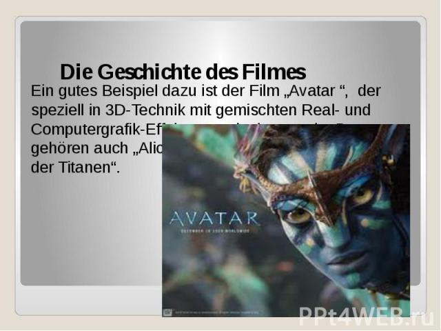 """Die Geschichte des Filmes Ein gutes Beispiel dazu ist der Film """"Avatar """", der speziell in 3D-Technik mit gemischten Real- und Computergrafik-Effekten produziert wurde. Dazu gehören auch """"Alice im Wunderland"""" und """"Kampf der Titanen""""."""