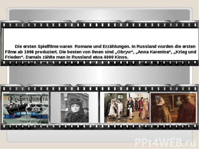 """Die ersten Spielfilme waren Romane und Erzählungen. In Russland wurden die ersten Filme ab 1908 produziert. Die besten von ihnen sind """"Obryw"""", """"Anna Karenina"""", """"Krieg und Frieden"""". Damals zählte man in Russland etwa 4000 Kinos."""