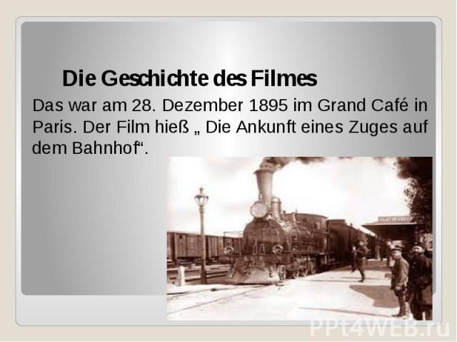 """Die Geschichte des Filmes Das war am 28. Dezember 1895 im Grand Café in Paris. Der Film hieß """" Die Ankunft eines Zuges auf dem Bahnhof""""."""