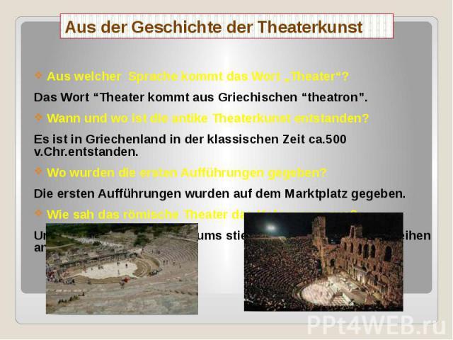 """Aus der Geschichte der Theaterkunst Aus welcher Sprache kommt das Wort """"Theater""""? Das Wort """"Theater kommt aus Griechischen """"theatron"""". Wann und wo ist die antike Theaterkunst entstanden? Es ist in Griechenland in der klassischen Zeit ca.500 v.Chr.en…"""