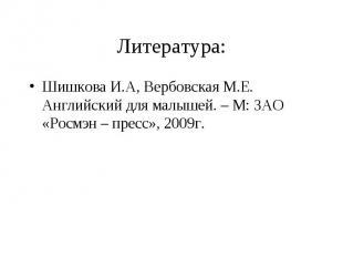 Шишкова И.А, Вербовская М.Е. Английский для малышей. – М: ЗАО «Росмэн – пресс»,