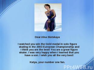 Dear Irina Slutskaya Dear Irina Slutskaya I watched you win the Gold medal in so
