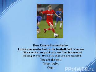 Dear Roman Pavlyuchenko, I think you are the best on the football field. You are