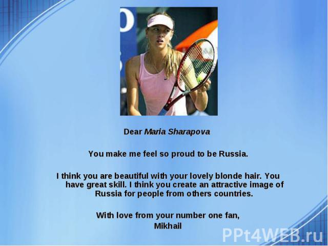 Dear Maria Sharapova Dear Maria Sharapova You make me feel so proud to be Russia. I think you are beautiful with your lovely blonde hair. You have great skill. I think you create an attractive image of Russia for people from others countries. With l…