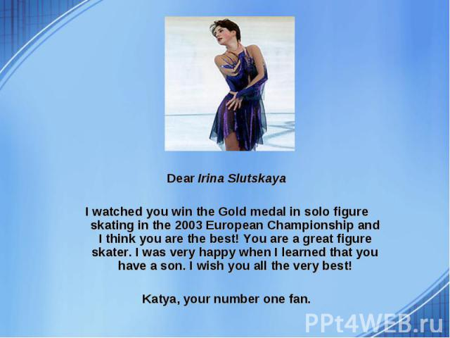 Dear Irina Slutskaya Dear Irina Slutskaya I watched you win the Gold medal in solo figure skating in the 2003 European Championship and I think you are the best! You are a great figure skater. I was very happy when I learned that you have a son. I w…