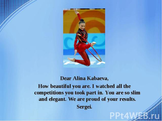 Dear Alina Kabaeva, How beautiful you are. I watched all the competitions you took part in. You are so slim and elegant. We are proud of your results. Sergei.