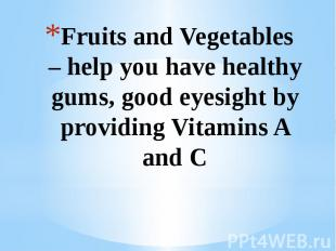Fruits and Vegetables – help you have healthy gums, good eyesight by providing V