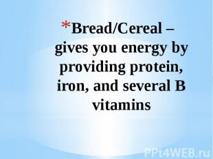 Bread/Cereal – gives you energy by providing protein, iron, and several B vitami
