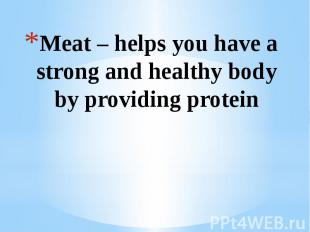 Meat – helps you have a strong and healthy body by providing protein