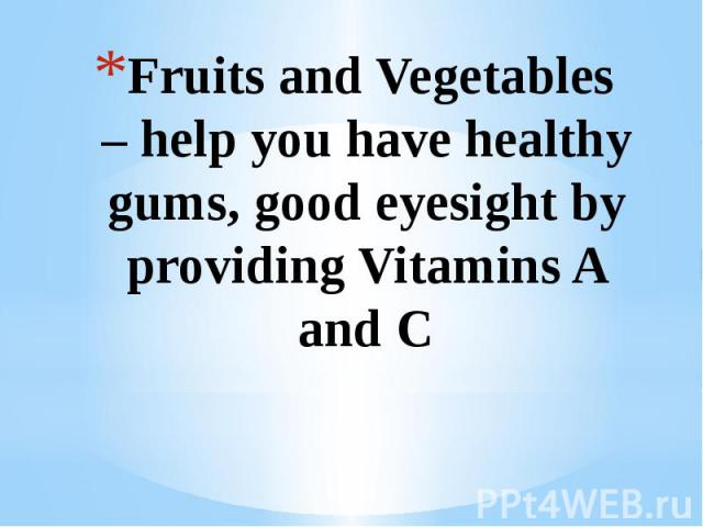Fruits and Vegetables – help you have healthy gums, good eyesight by providing Vitamins A and C
