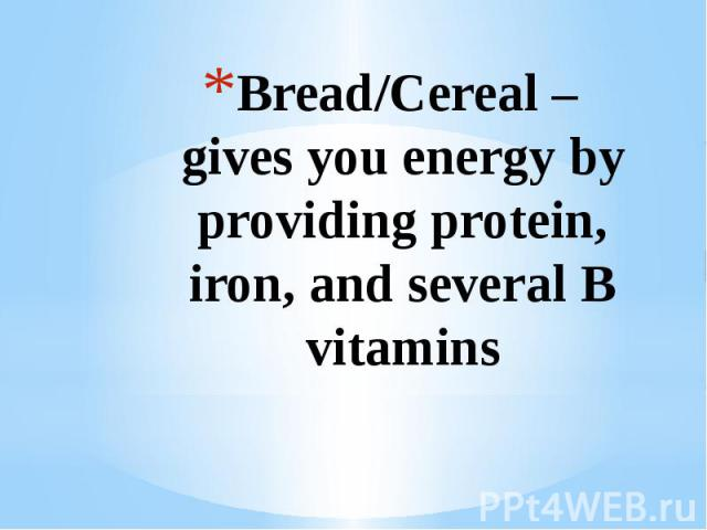 Bread/Cereal – gives you energy by providing protein, iron, and several B vitamins