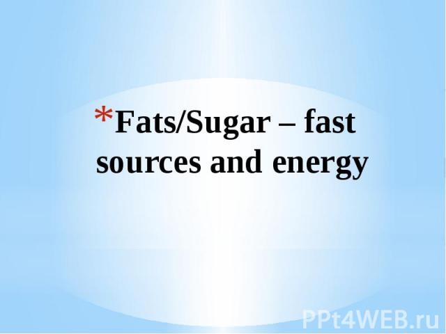 Fats/Sugar – fast sources and energy
