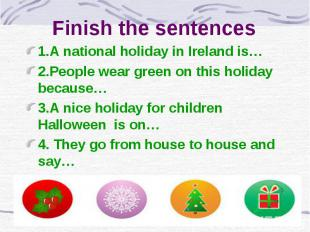 Finish the sentences 1.A national holiday in Ireland is… 2.People wear green on