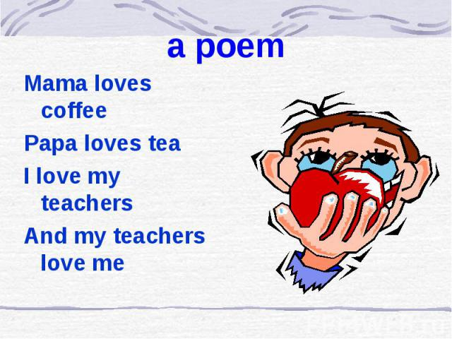 a poem Mama loves coffee Papa loves tea I love my teachers And my teachers love me