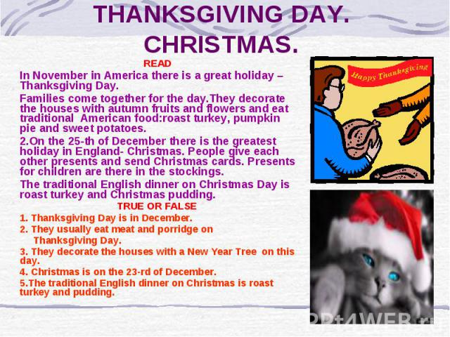 THANKSGIVING DAY. CHRISTMAS. READ In November in America there is a great holiday –Thanksgiving Day. Families come together for the day.They decorate the houses with autumn fruits and flowers and eat traditional American food:roast turkey, pumpkin p…