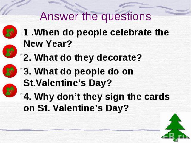 Answer the questions 1 .When do people celebrate the New Year? 2. What do they decorate? 3. What do people do on St.Valentine's Day? 4. Why don't they sign the cards on St. Valentine's Day?