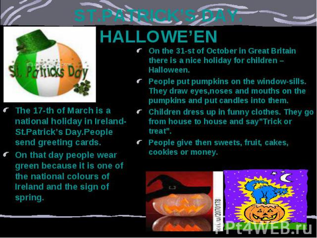 ST.PATRICK'S DAY. HALLOWE'EN The 17-th of March is a national holiday in Ireland-St.Patrick's Day.People send greeting cards. On that day people wear green because it is one of the national colours of Ireland and the sign of spring.