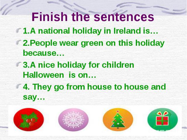 Finish the sentences 1.A national holiday in Ireland is… 2.People wear green on this holiday because… 3.A nice holiday for children Halloween is on… 4. They go from house to house and say…