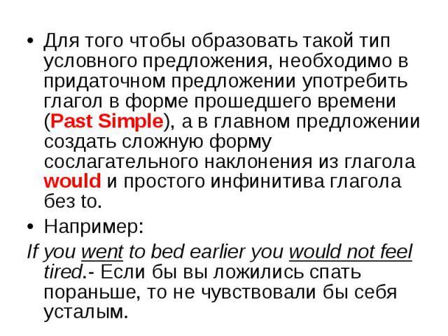 Для того чтобы образовать такой тип условного предложения, необходимо в придаточном предложении употребить глагол в форме прошедшего времени (Past Simple), а в главном предложении создать сложную форму сослагательного наклонения из глагола would и п…