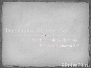 International Women's Day Pupil:Dunailova Eleonora Teacher: Kolbaeva S.A.