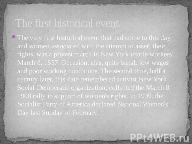 The first historical event. The very first historical event that had come to this day, and women associated with the attempt to assert their rights, was a protest march in New York textile workers March 8, 1857. Occasion, alas, quite banal: low wage…