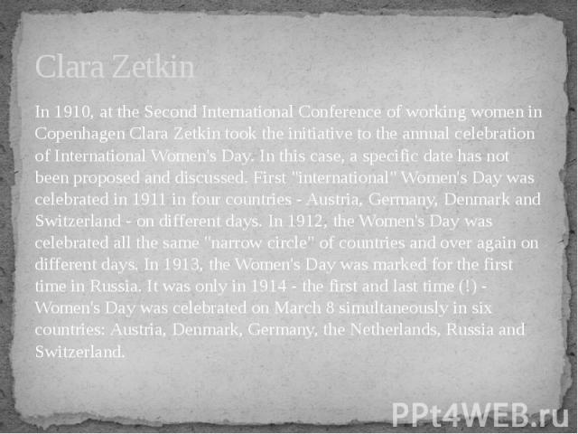 Clara Zetkin In 1910, at the Second International Conference of working women in Copenhagen Clara Zetkin took the initiative to the annual celebration of International Women's Day. In this case, a specific date has not been proposed and discussed. F…
