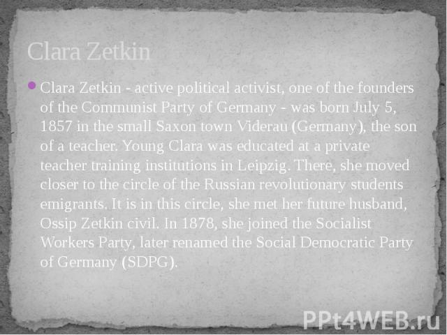 Clara Zetkin Clara Zetkin - active political activist, one of the founders of the Communist Party of Germany - was born July 5, 1857 in the small Saxon town Viderau (Germany), the son of a teacher. Young Clara was educated at a private teacher train…