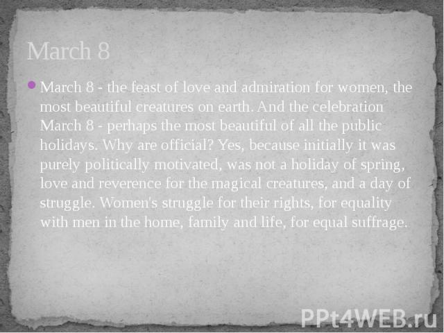 March 8 March 8 - the feast of love and admiration for women, the most beautiful creatures on earth. And the celebration March 8 - perhaps the most beautiful of all the public holidays. Why are official? Yes, because initially it was purely politica…