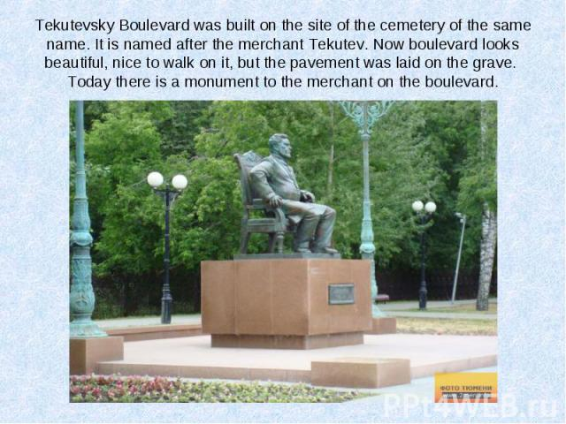 Tekutevsky Boulevard was built on the site of the cemetery of the same name. It is named after the merchant Tekutev. Now boulevard looks beautiful, nice to walk on it, but the pavement was laid on the grave. Today there is a monument to the merchant…