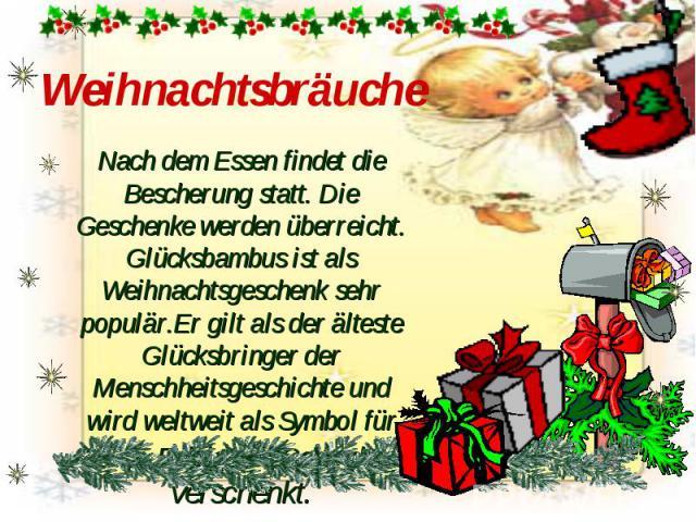Weihnachtsbräuche Nach dem Essen findet die Bescherung statt. Die Geschenke werden überreicht. Glücksbambus ist als Weihnachtsgeschenk sehr populär.Er gilt als der älteste Glücksbringer der Menschheitsgeschichte und wird weltweit als Symbol für Glüc…