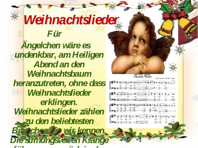 Weihnachtslieder Für Ängelchen wäre es undenkbar, am Heiligen Abend an den Weihnachtsbaum heranzutreten, ohne dass Weihnachtslieder erklingen. Weihnachtslieder zählen zu den beliebtesten Bräuchen,die wir kennen. Die stimungsvollen Klänge führen uns …