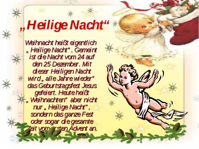 """""""Heilige Nacht"""" Weihnacht heißt eigentlich """"Heilige Nacht"""". Gemeint ist die Nacht vom 24 auf den 25 Dezember. Mit dieser Heiligen Nacht wird """"alle Jahre wieder"""" das Geburtstagsfest Jesus gefeiert. Heute heißt """"Weihnachten"""" aber nicht nur """"Heilige Na…"""
