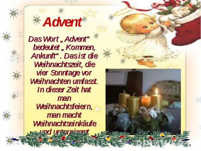 """Advent Das Wort """"Advent"""" bedeutet """"Kommen, Ankunft"""". Das ist die Weihnachtszeit, die vier Sonntage vor Weihnachten umfasst. In dieser Zeit hat man Weihnachtsfeiern, man macht Weihnachtseinkäufe und unternimmt Weihnachtsreisen."""