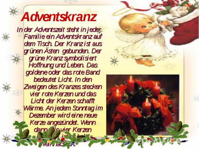Adventskranz In der Adventszeit steht in jeder Familie ein Adventskranz auf dem Tisch. Der Kranz ist aus grünen Ästen gebunden. Der grüne Kranz symbolisiert Hoffnung und Leben. Das goldene oder das rote Band bedeutet Licht. In den Zweigen des Kranze…