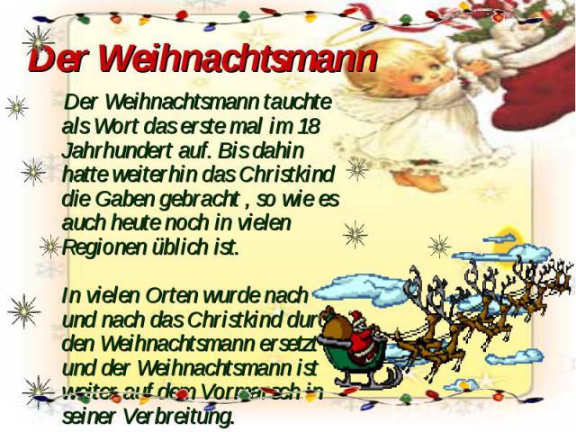 Der Weihnachtsmann Der Weihnachtsmann tauchte als Wort das erste mal im 18 Jahrhundert auf. Bis dahin hatte weiterhin das Christkind die Gaben gebracht , so wie es auch heute noch in vielen Regionen üblich ist. In vielen Orten wurde nach und nach da…