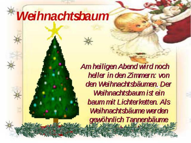 Weihnachtsbaum Am heiligen Abend wird noch heller in den Zimmern: von den Weihnachtsbäumen. Der Weihnachtsbaum ist ein baum mit Lichterketten. Als Weihnachtsbäume werden gewöhnlich Tannenbäume gebraucht.