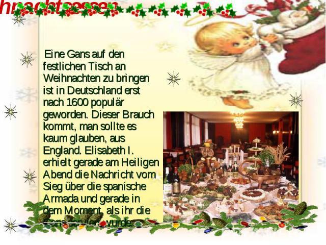 Weihnachtsessen Eine Gans auf den festlichen Tisch an Weihnachten zu bringen ist in Deutschland erst nach 1600 populär geworden. Dieser Brauch kommt, man sollte es kaum glauben, aus England. Elisabeth I. erhielt gerade am Heiligen Abend die Nachrich…
