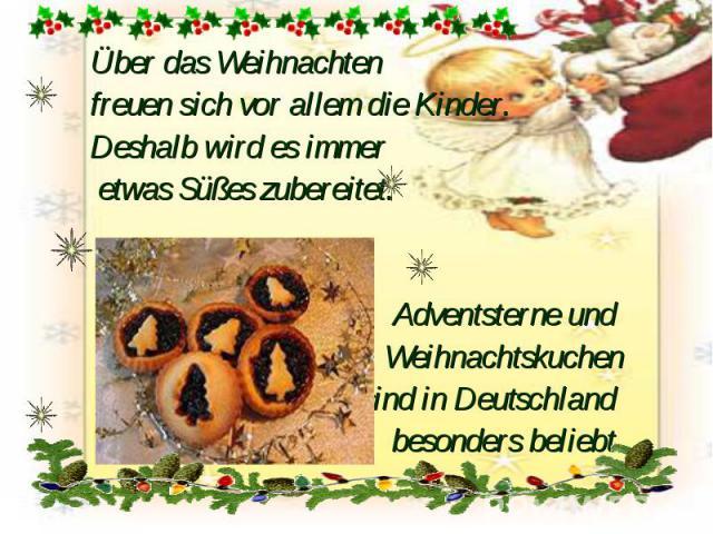 Über das Weihnachten Über das Weihnachten freuen sich vor allem die Kinder. Deshalb wird es immer etwas Süßes zubereitet. Adventsterne und Weihnachtskuchen sind in Deutschland besonders beliebt.