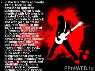 In the late 1960s and early 1970s, rock music developed different subgenres. Whe