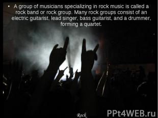 A group of musicians specializing in rock music is called a rock band or rock gr