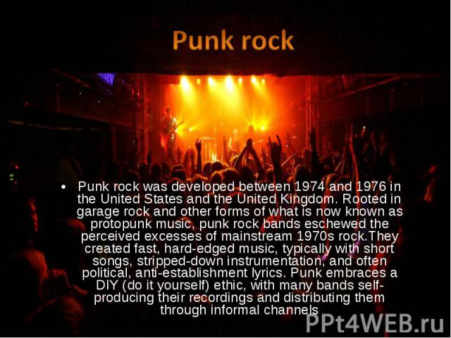 Punk rock was developed between 1974 and 1976 in the United States and the United Kingdom. Rooted in garage rock and other forms of what is now known as protopunk music, punk rock bands eschewed the perceived excesses of mainstream 1970s rock.They c…